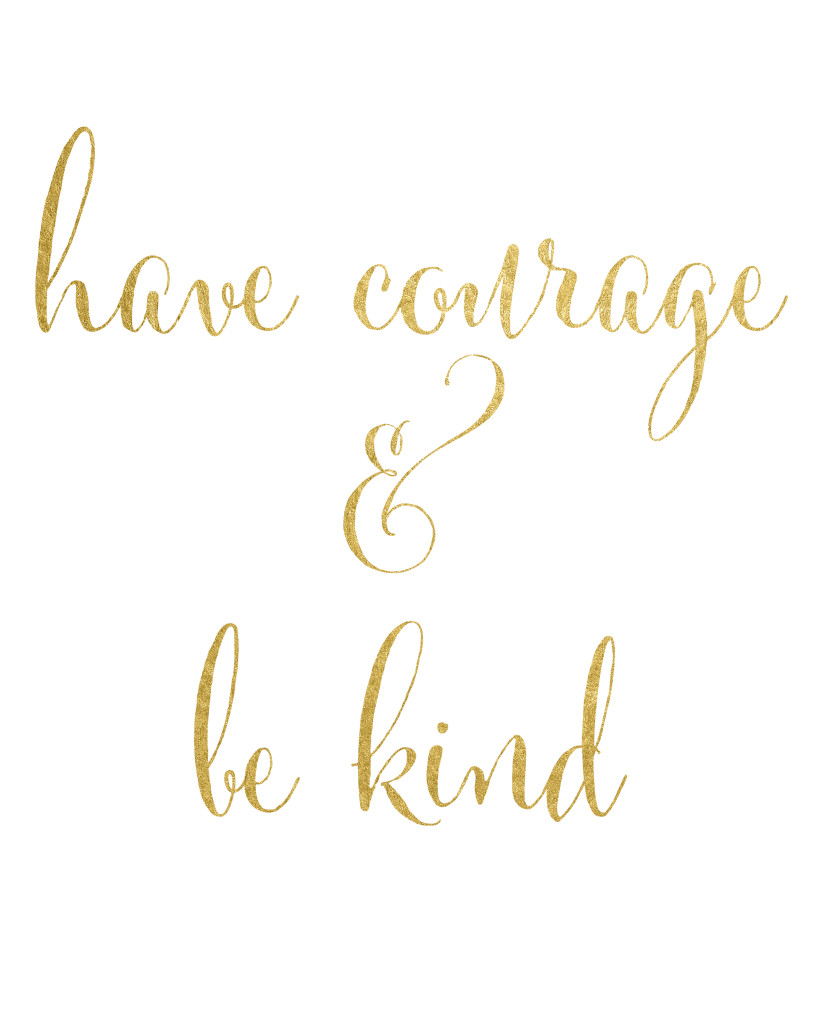 Have courage and be kind printable with gold lettering. 3 different designs